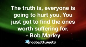 The truth is, everyone is going to hurt you. You just got to find the ones worth suffering for. - Bob Marley