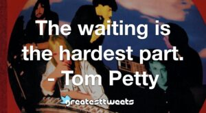 The waiting is the hardest part. - Tom Petty