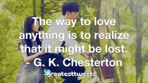The way to love anything is to realize that it might be lost. - G. K. Chesterton