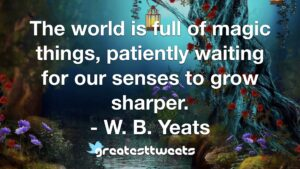 The world is full of magic things, patiently waiting for our senses to grow sharper. - W. B. Yeats