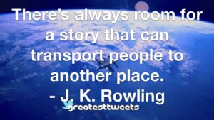 There's always room for a story that can transport people to another place. - J. K. Rowling