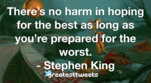 There's no harm in hoping for the best as long as you're prepared for the worst. - Stephen King