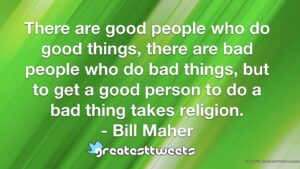 There are good people who do good things, there are bad people who do bad things, but to get a good person to do a bad thing takes religion. - Bill Maher