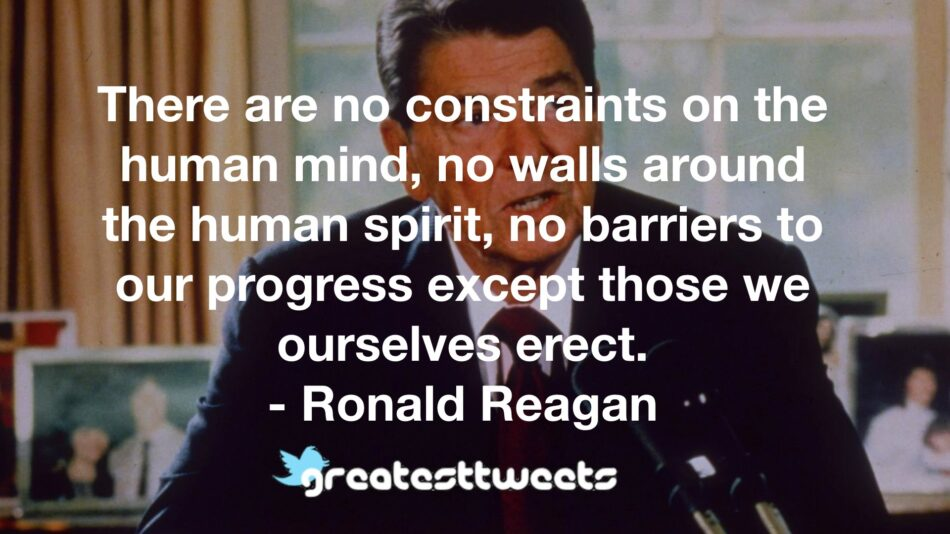 There are no constraints on the human mind, no walls around the human spirit, no barriers to our progress except those we ourselves erect. - Ronald Reagan