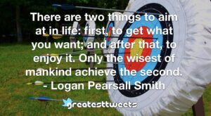 There are two things to aim at in life: first, to get what you want; and after that, to enjoy it. Only the wisest of mankind achieve the second. - Logan Pearsall Smith