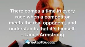 There comes a time in every race when a competitor meets the real opponent, and understands that it's himself. - Lance Armstrong