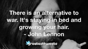 There is an alternative to war. It's staying in bed and growing your hair. - John Lennon