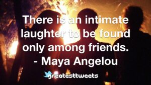 There is an intimate laughter to be found only among friends. - Maya Angelou