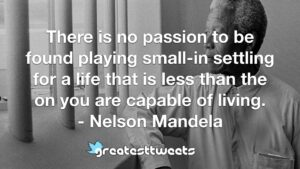 There is no passion to be found playing small-in settling for a life that is less than the on you are capable of living. - Nelson Mandela