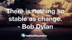 There is nothing so stable as change. - Bob Dylan