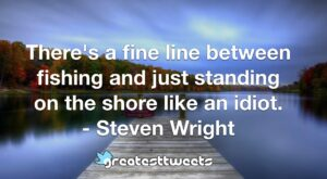 There's a fine line between fishing and just standing on the shore like an idiot. - Steven Wright