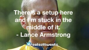 There's a setup here and I'm stuck in the middle of it. - Lance Armstrong