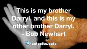 This is my brother Darryl, and this is my other brother Darryl. - Bob Newhart