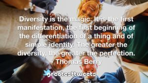 Diversity is the magic. It is the first manifestation, the first beginning of the differentiation of a thing and of simple identity. The greater the diversity, the greater the perfection.- Thomas Berry.001