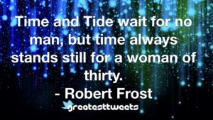 Time and Tide wait for no man, but time always stands still for a woman of thirty. - Robert Frost