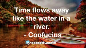 Time flows away like the water in a river. - Confucius