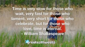 Time is very slow for those who wait, very fast for those who lament, very short for those who celebrate, but for those who love, time is eternal. - William Shakespeare