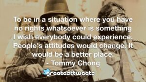 To be in a situation where you have no rights whatsoever is something I wish everybody could experience. People's attitudes would change. It would be a better place. - Tommy Chong