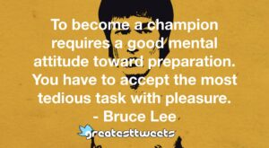 To become a champion requires a good mental attitude toward preparation. You have to accept the most tedious task with pleasure. - Bruce Lee