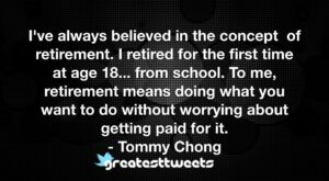I've always believed in the concept of retirement. I retired for the first time at age 18... from school. To me, retirement means doing what you want to do without worrying about getting paid for it.- Tommy Chong.001