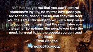 Life has taught me that you can't control someone's loyalty, no matter how good you are to them, doesn't mean that they will treat you the same. No matter how much they mean to you, doesn't mean that they will value you the same. Sometimes the people you love the most, turn out to be the people you can trust the least.- Trent Shelton.001