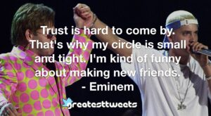 Trust is hard to come by. That's why my circle is small and tight. I'm kind of funny about making new friends. - Eminem