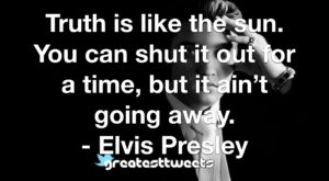 Truth is like the sun. You can shut it out for a time, but it ain't going away. - Elvis Presley