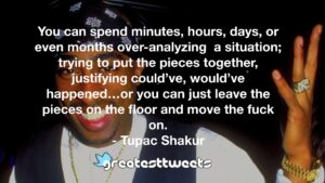You can spend minutes, hours, days, or even months over-analyzing a situation; trying to put the pieces together, justifying could've, would've happened…or you can just leave the pieces on the floor and move the fuck on.- Tupac Shakur.001