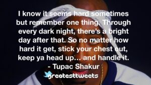 I know it seems hard sometimes but remember one thing. Through every dark night, there's a bright day after that. So no matter how hard it get, stick your chest out, keep ya head up… and handle it.- Tupac Shakur.001