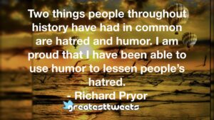 Two things people throughout history have had in common are hatred and humor. I am proud that I have been able to use humor to lessen people's hatred. - Richard Pryor