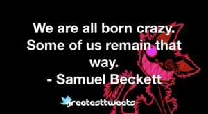We are all born crazy. Some of us remain that way. - Samuel Beckett