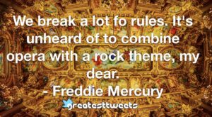 We break a lot fo rules. It's unheard of to combine opera with a rock theme, my dear. - Freddie Mercury