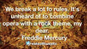 We break a lot fo rules. It's unheard of to combine opera with a rock theme, my dear. - Freddie Mercury