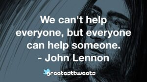 We can't help everyone, but everyone can help someone. - John Lennon
