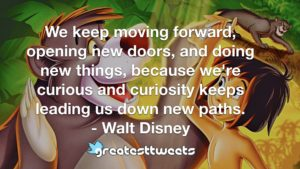 We keep moving forward, opening new doors, and doing new things, because we're curious and curiosity keeps leading us down new paths. - Walt Disney