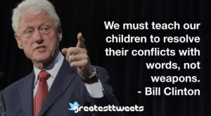 We must teach our children to resolve their conflicts with words, not weapons. - Bill Clinton