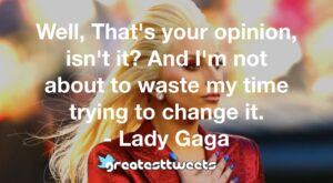 Well, That's your opinion, isn't it? And I'm not about to waste my time trying to change it. - Lady Gaga