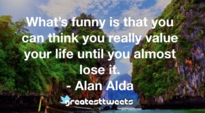 What's funny is that you can think you really value your life until you almost lose it. - Alan Alda