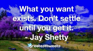 What you want exists. Don't settle until you get it. - Jay Shetty