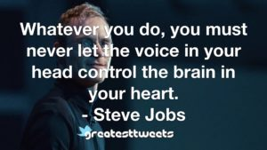Whatever you do, you must never let the voice in your head control the brain in your heart. - Steve Jobs