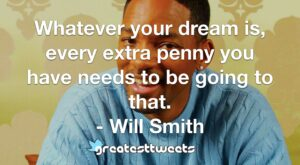 Whatever your dream is, every extra penny you have needs to be going to that. - Will Smith
