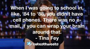 When I was going to school in, like, '84 to '88, you didn't have cell phones. There was no e-mail, if you can wrap your brain around that. - Tina Fey