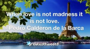 When love is not madness it is not love. - Pedro Calderon de la Barca