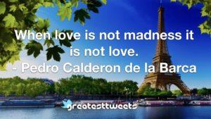 When love is not madness it is not love. - Pedro Calderon de la Barca