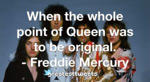 When the whole point of Queen was to be original. - Freddie Mercury