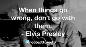 When things go wrong, don't go with them. - Elvis Presley