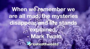 When we remember we are all mad, the mysteries disappear and life stands explained. - Mark Twain