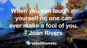 When you can laugh at yourself no one can ever make a fool of you. - Joan Rivers