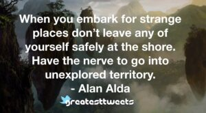 When you embark for strange places don't leave any of yourself safely at the shore. Have the nerve to go into unexplored territory. - Alan Alda