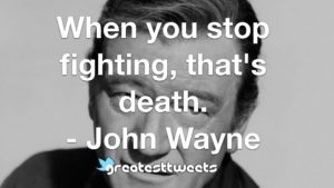 When you stop fighting, that's death. - John Wayne